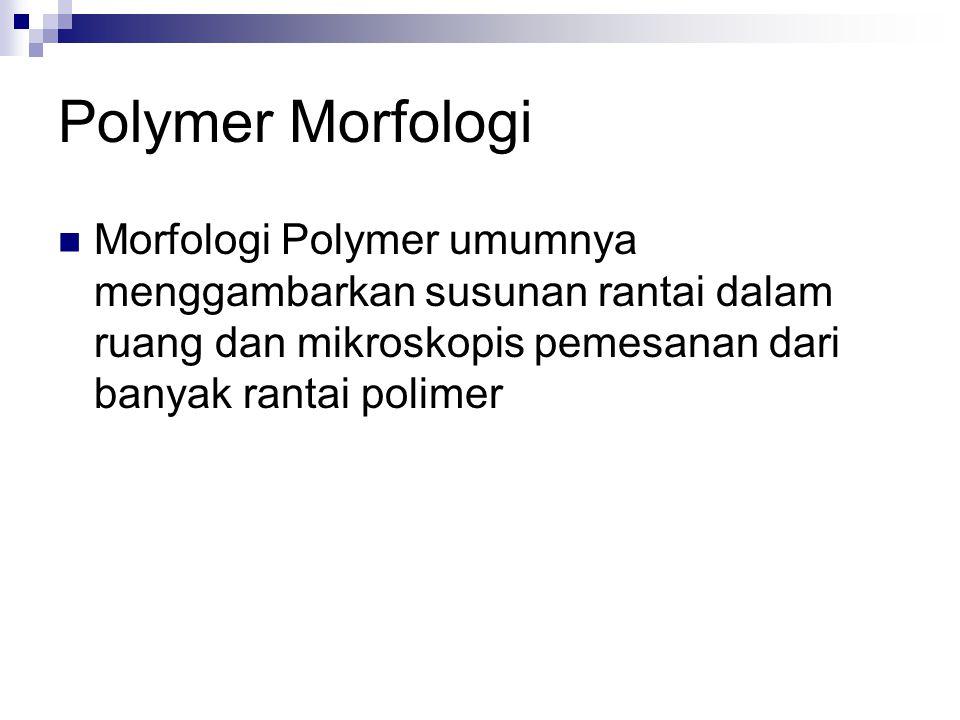 Polymer Morfologi Morfologi Polymer umumnya menggambarkan susunan rantai dalam ruang dan mikroskopis pemesanan dari banyak rantai polimer