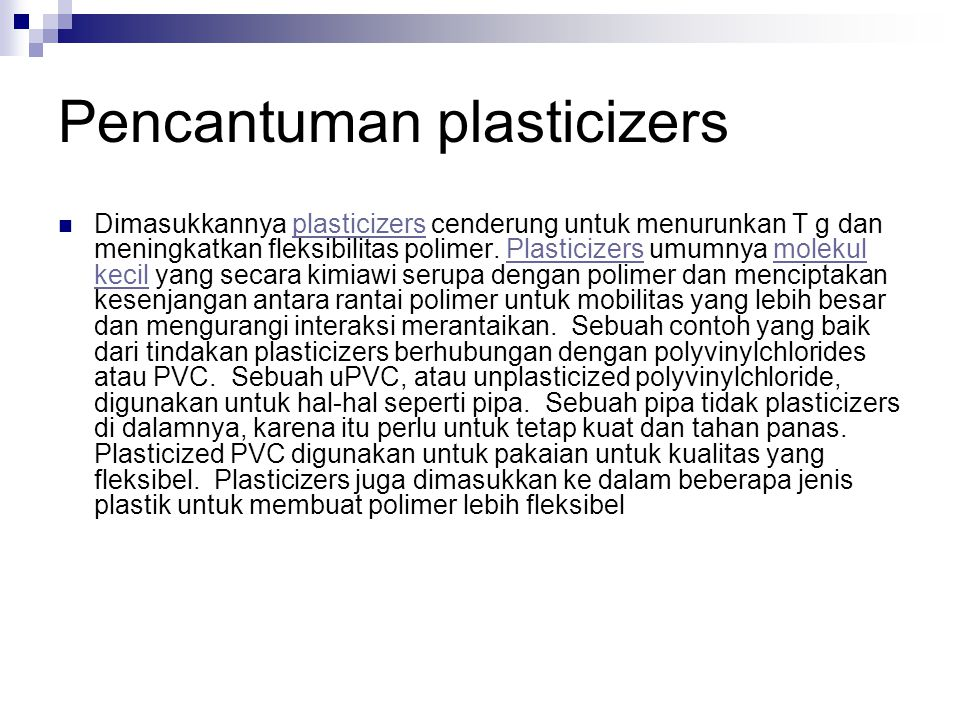 Pencantuman plasticizers Dimasukkannya plasticizers cenderung untuk menurunkan T g dan meningkatkan fleksibilitas polimer. Plasticizers umumnya moleku