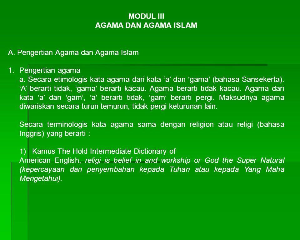MODUL III AGAMA DAN AGAMA ISLAM A. Pengertian Agama dan Agama Islam 1.Pengertian agama a. Secara etimologis kata agama dari kata 'a' dan 'gama' (bahas