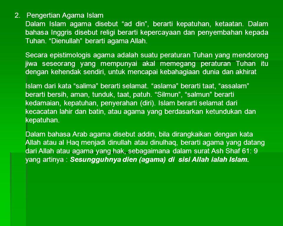 "2. Pengertian Agama Islam Dalam Islam agama disebut ""ad din"", berarti kepatuhan, ketaatan. Dalam bahasa Inggris disebut religi berarti kepercayaan dan"