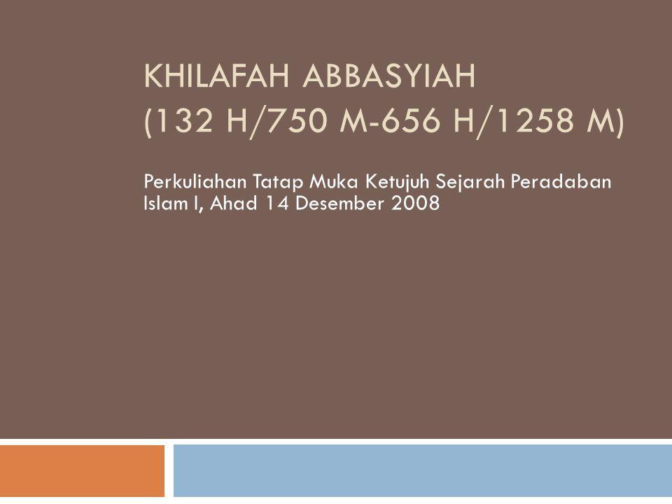 KHILAFAH ABBASYIAH (132 H/750 M-656 H/1258 M) Perkuliahan Tatap Muka Ketujuh Sejarah Peradaban Islam I, Ahad 14 Desember 2008