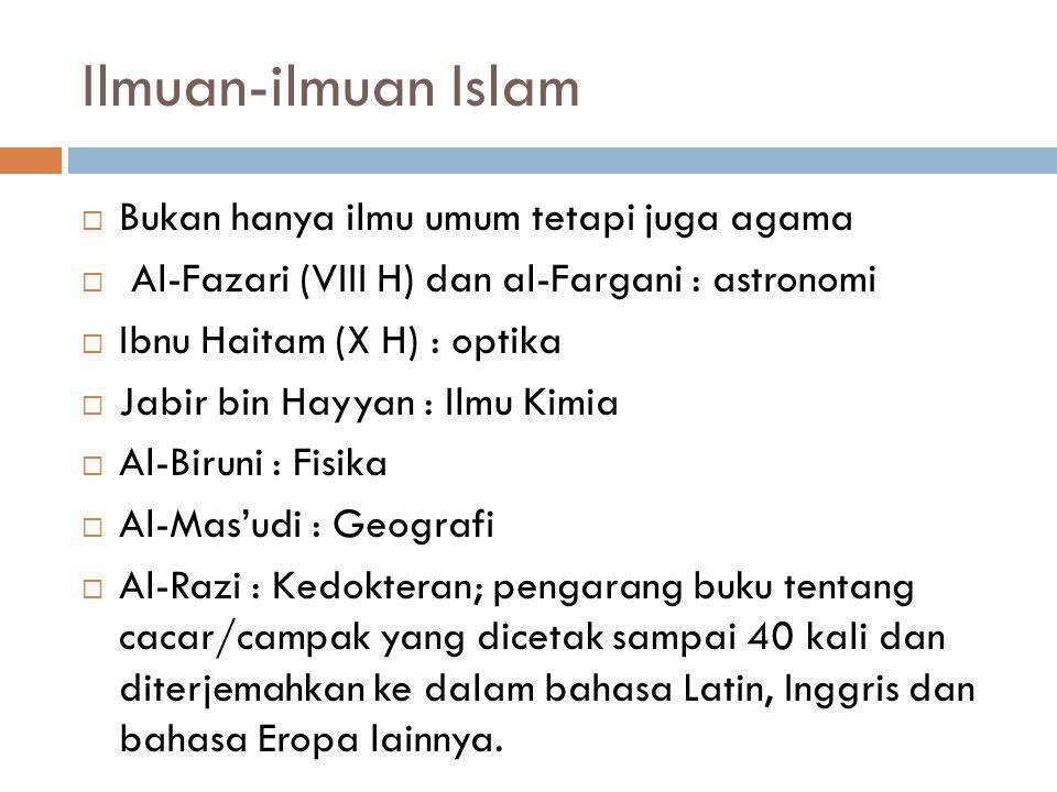 Ilmuan-ilmuan Islam  Bukan hanya ilmu umum tetapi juga agama  Al-Fazari (VIII H) dan al-Fargani : astronomi  Ibnu Haitam (X H) : optika  Jabir bin