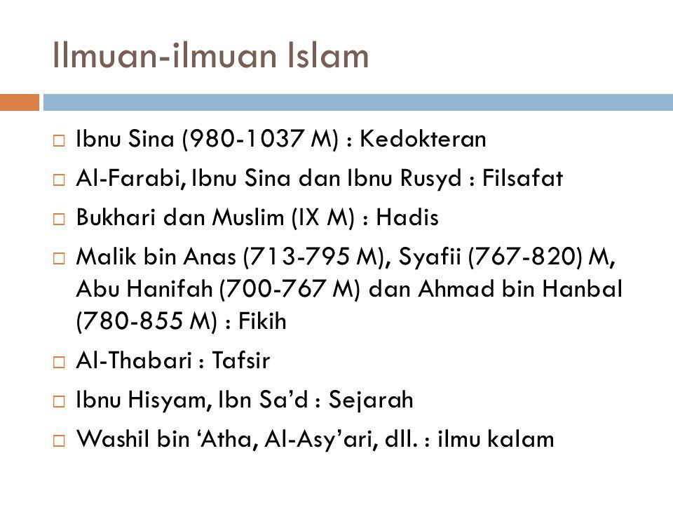 Ilmuan-ilmuan Islam  Ibnu Sina (980-1037 M) : Kedokteran  Al-Farabi, Ibnu Sina dan Ibnu Rusyd : Filsafat  Bukhari dan Muslim (IX M) : Hadis  Malik