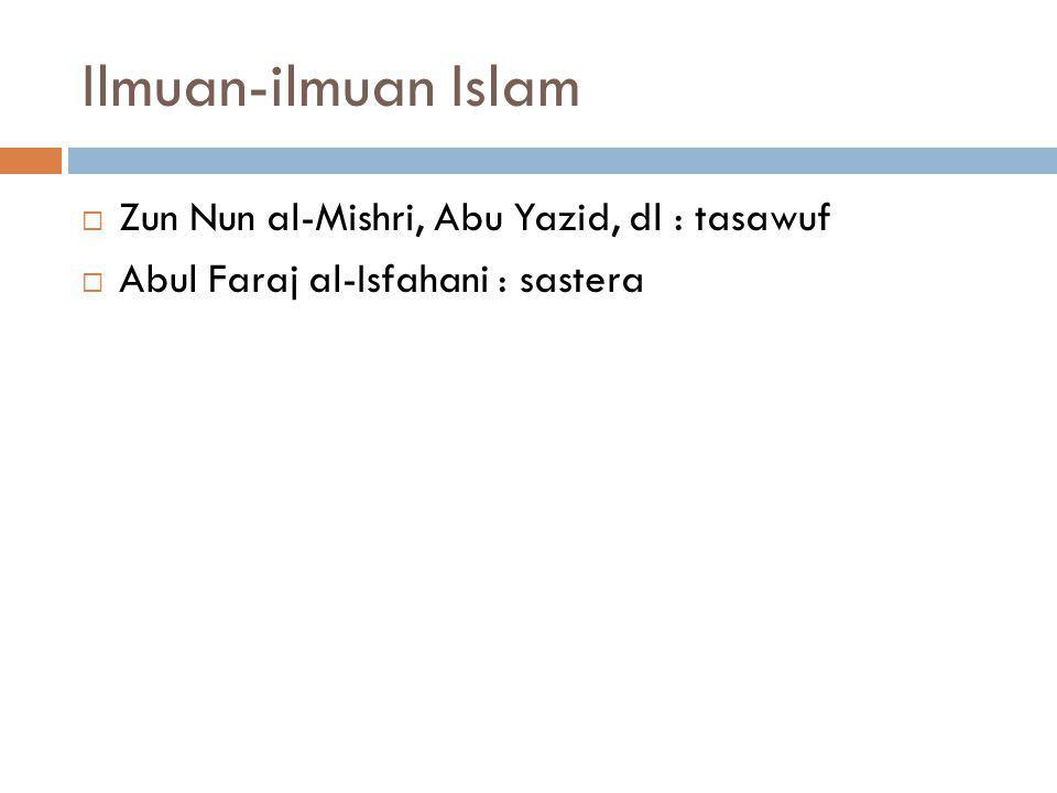 Ilmuan-ilmuan Islam  Zun Nun al-Mishri, Abu Yazid, dl : tasawuf  Abul Faraj al-Isfahani : sastera