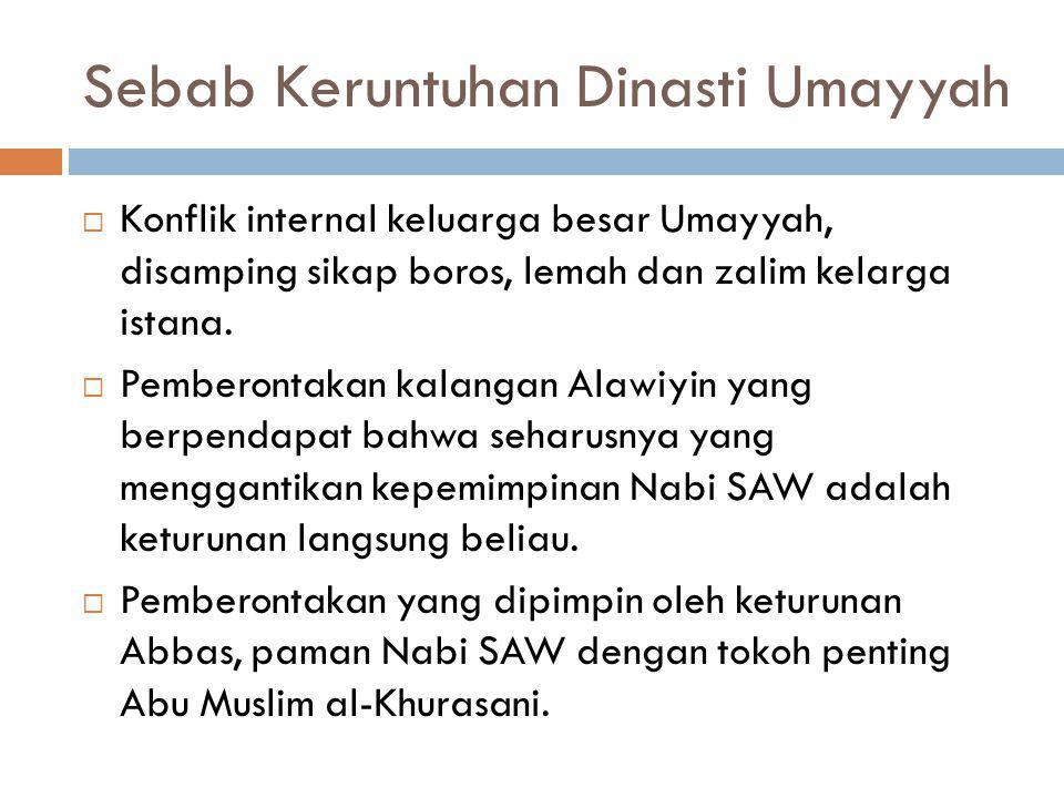 Sebab Keruntuhan Dinasti Umayyah  Konflik internal keluarga besar Umayyah, disamping sikap boros, lemah dan zalim kelarga istana.  Pemberontakan kal