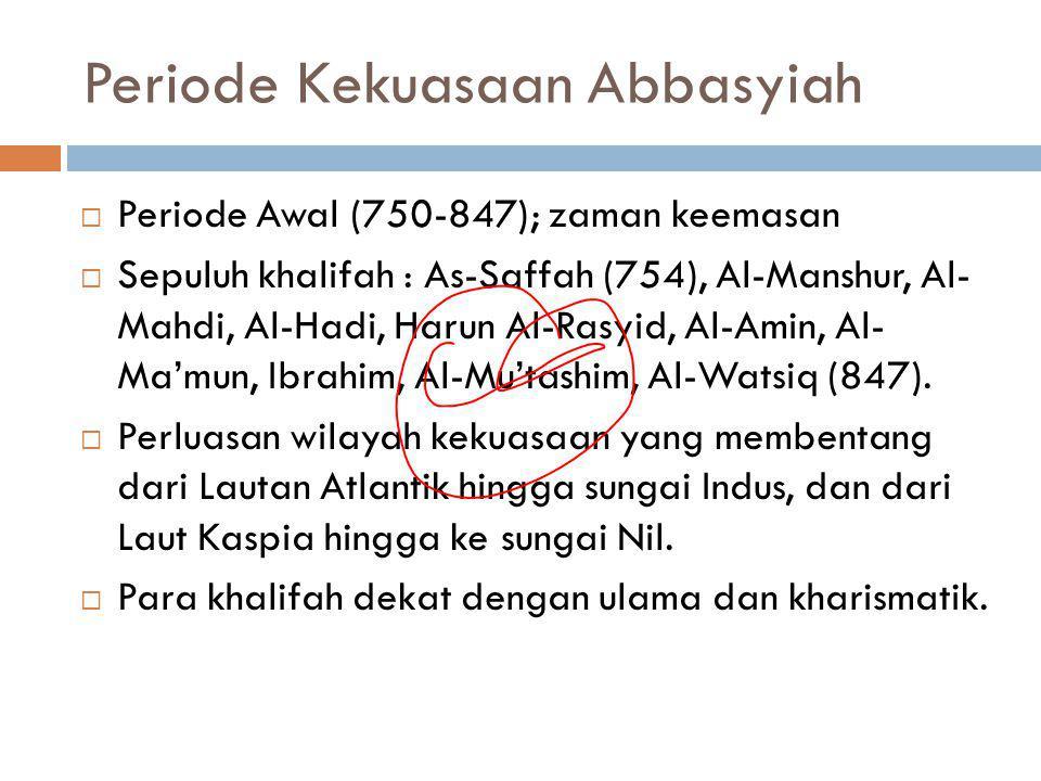 Periode Kekuasaan Abbasyiah  Periode Awal (750-847); zaman keemasan  Sepuluh khalifah : As-Saffah (754), Al-Manshur, Al- Mahdi, Al-Hadi, Harun Al-Ra