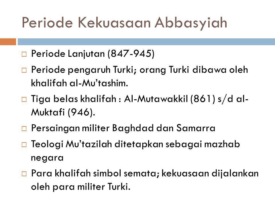 Periode Kekuasaan Abbasyiah  Periode Lanjutan (847-945)  Periode pengaruh Turki; orang Turki dibawa oleh khalifah al-Mu'tashim.  Tiga belas khalifa