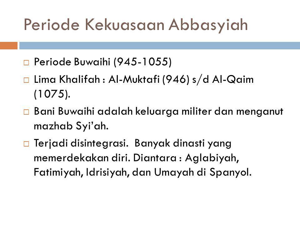 Periode Kekuasaan Abbasyiah  Periode Buwaihi (945-1055)  Lima Khalifah : Al-Muktafi (946) s/d Al-Qaim (1075).  Bani Buwaihi adalah keluarga militer