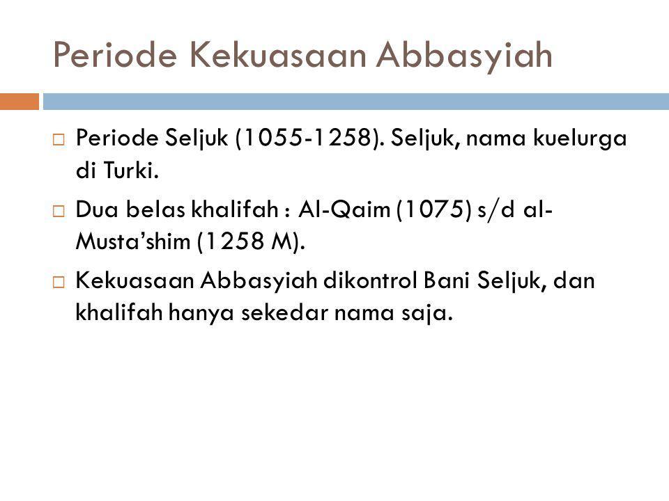 Periode Kekuasaan Abbasyiah  Periode Seljuk (1055-1258). Seljuk, nama kuelurga di Turki.  Dua belas khalifah : Al-Qaim (1075) s/d al- Musta'shim (12