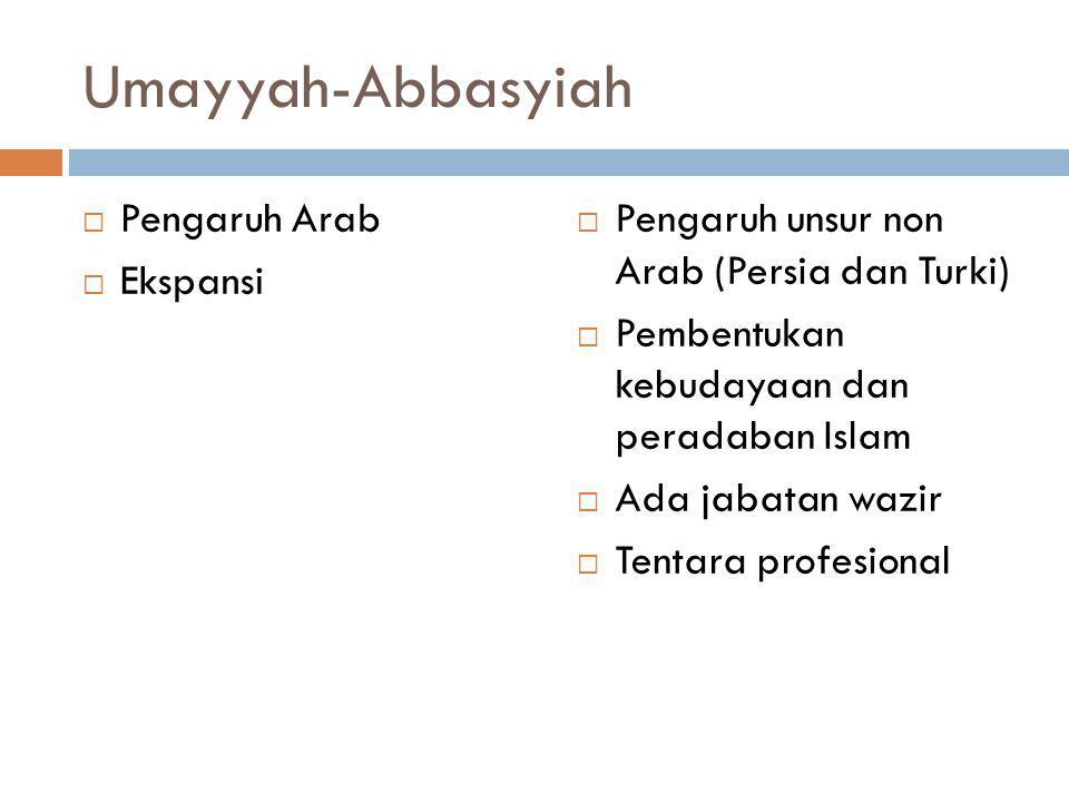 Umayyah-Abbasyiah  Pengaruh Arab  Ekspansi  Pengaruh unsur non Arab (Persia dan Turki)  Pembentukan kebudayaan dan peradaban Islam  Ada jabatan w