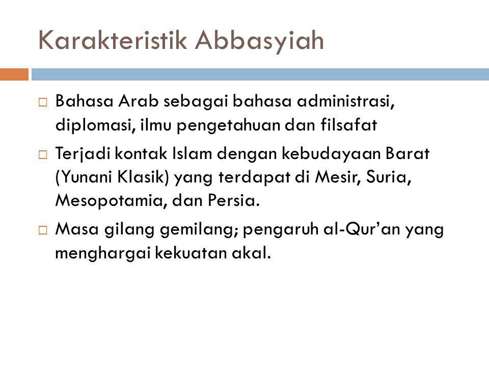 Karakteristik Abbasyiah  Bahasa Arab sebagai bahasa administrasi, diplomasi, ilmu pengetahuan dan filsafat  Terjadi kontak Islam dengan kebudayaan B