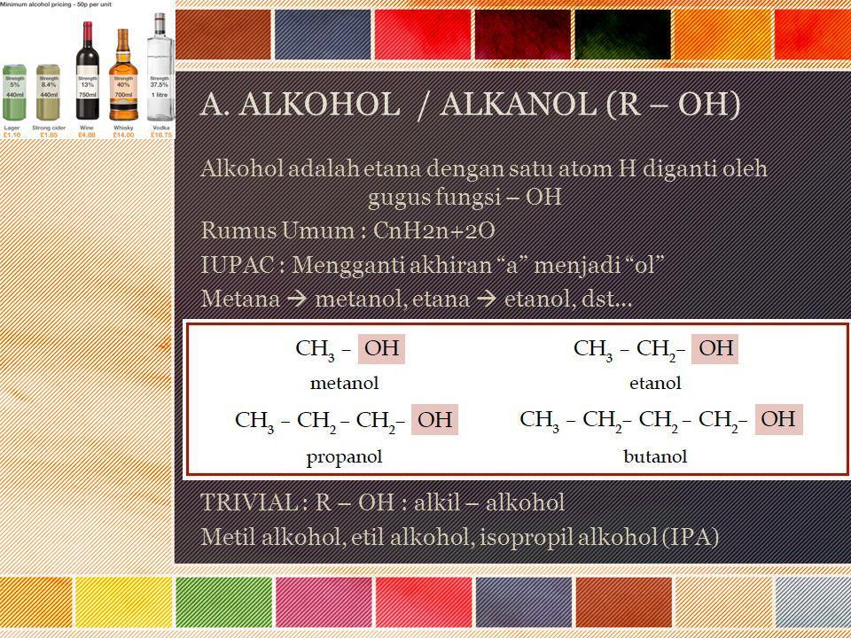 "A. ALKOHOL / ALKANOL (R – OH) Alkohol adalah etana dengan satu atom H diganti oleh gugus fungsi – OH Rumus Umum : CnH2n+2O IUPAC : Mengganti akhiran """