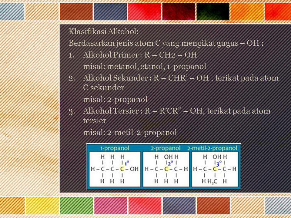 Klasifikasi Alkohol: Berdasarkan jenis atom C yang mengikat gugus – OH : 1.Alkohol Primer : R – CH2 – OH misal: metanol, etanol, 1-propanol 2.Alkohol