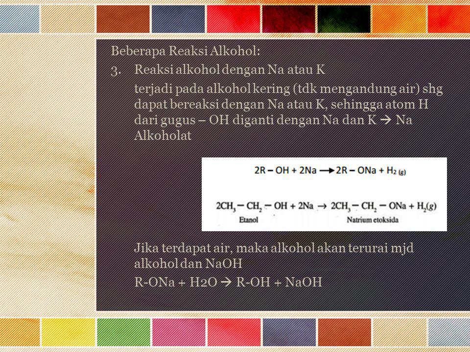 Beberapa Reaksi Alkohol: 3.Reaksi alkohol dengan Na atau K terjadi pada alkohol kering (tdk mengandung air) shg dapat bereaksi dengan Na atau K, sehin
