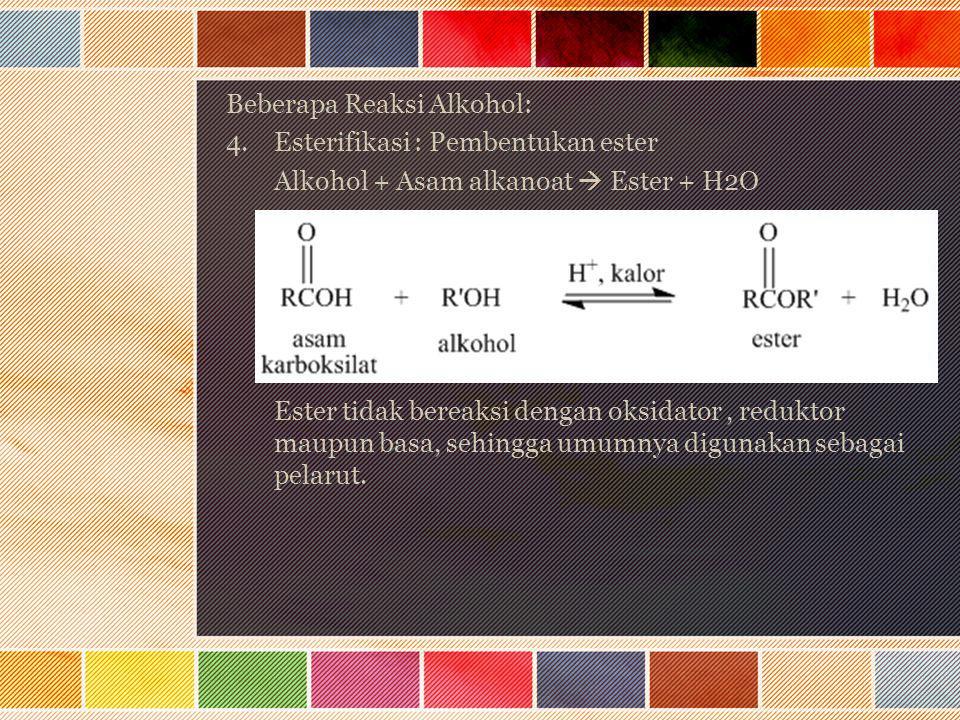 Beberapa Reaksi Alkohol: 4.Esterifikasi : Pembentukan ester Alkohol + Asam alkanoat  Ester + H2O Ester tidak bereaksi dengan oksidator, reduktor maup