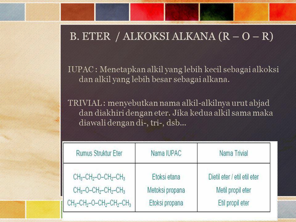 B. ETER / ALKOKSI ALKANA (R – O – R) IUPAC : Menetapkan alkil yang lebih kecil sebagai alkoksi dan alkil yang lebih besar sebagai alkana. TRIVIAL : me
