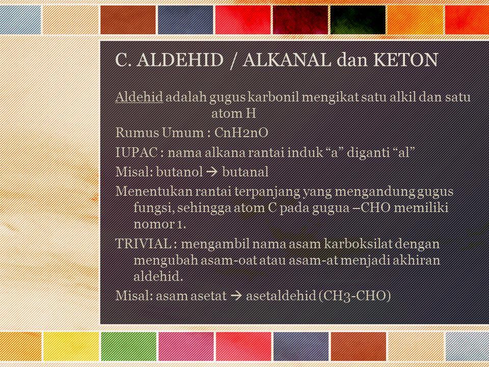 C. ALDEHID / ALKANAL dan KETON Aldehid adalah gugus karbonil mengikat satu alkil dan satu atom H Rumus Umum : CnH2nO IUPAC : nama alkana rantai induk