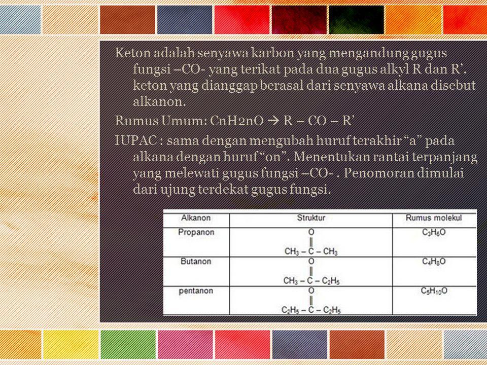 Keton adalah senyawa karbon yang mengandung gugus fungsi –CO- yang terikat pada dua gugus alkyl R dan R'. keton yang dianggap berasal dari senyawa alk