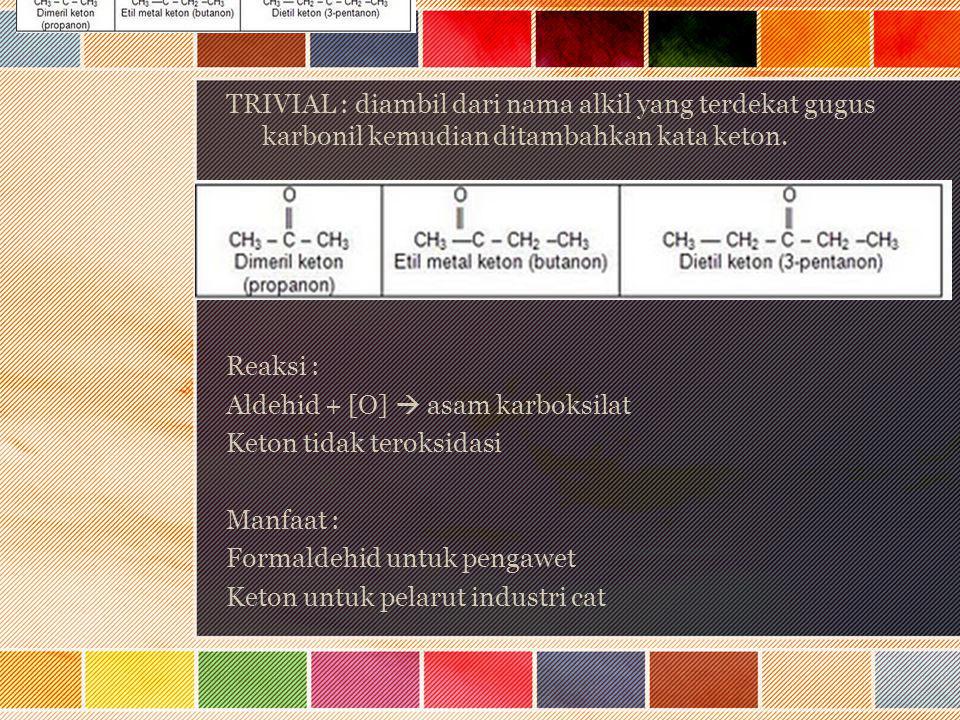 TRIVIAL : diambil dari nama alkil yang terdekat gugus karbonil kemudian ditambahkan kata keton. Reaksi : Aldehid + [O]  asam karboksilat Keton tidak