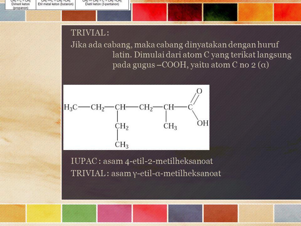 TRIVIAL : Jika ada cabang, maka cabang dinyatakan dengan huruf latin. Dimulai dari atom C yang terikat langsung pada gugus –COOH, yaitu atom C no 2 (α