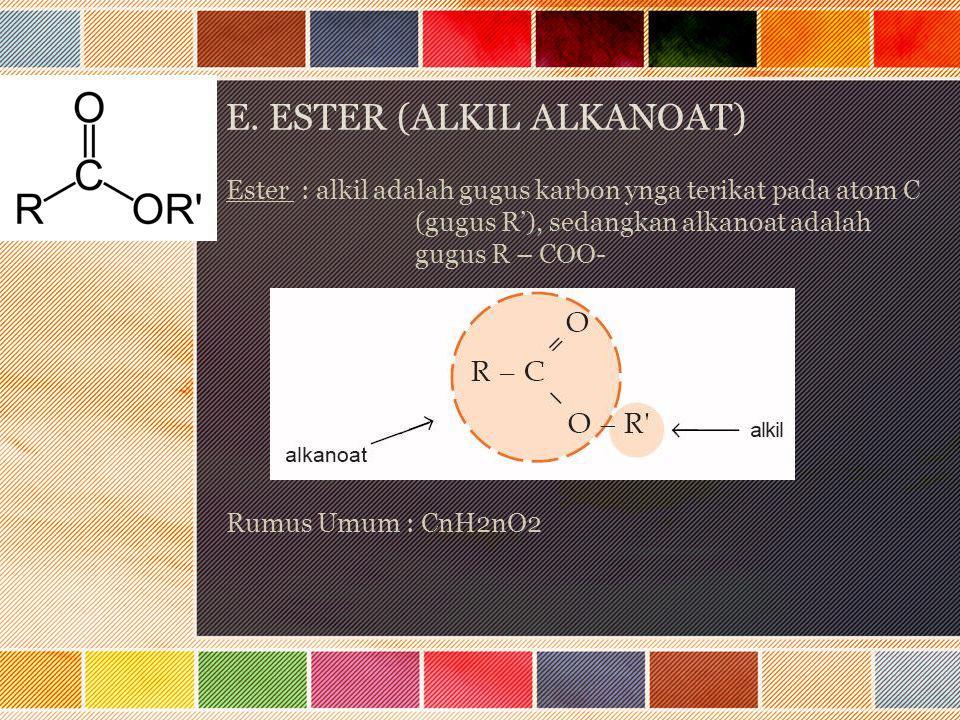 E. ESTER (ALKIL ALKANOAT) Ester : alkil adalah gugus karbon ynga terikat pada atom C (gugus R'), sedangkan alkanoat adalah gugus R – COO- Rumus Umum :