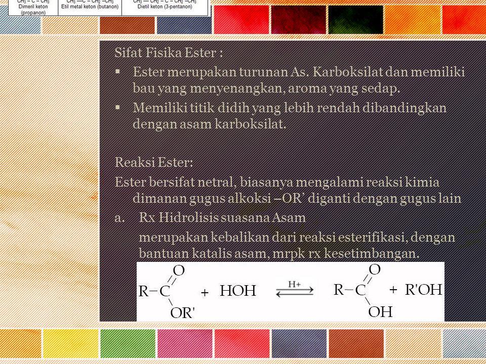 Sifat Fisika Ester :  Ester merupakan turunan As. Karboksilat dan memiliki bau yang menyenangkan, aroma yang sedap.  Memiliki titik didih yang lebih