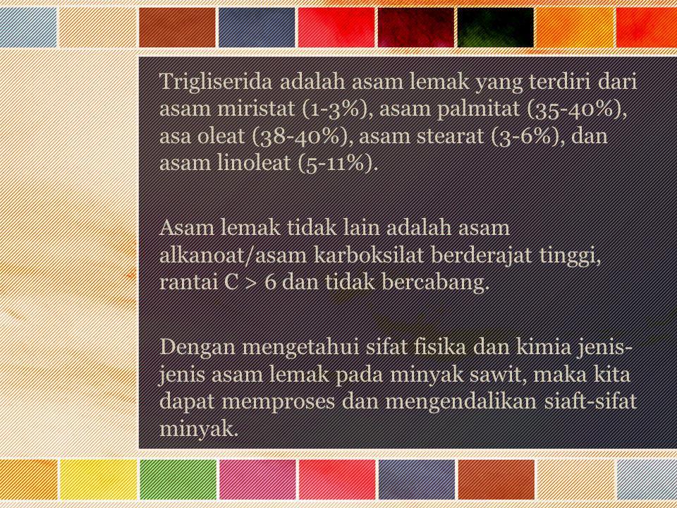 Trigliserida adalah asam lemak yang terdiri dari asam miristat (1-3%), asam palmitat (35-40%), asa oleat (38-40%), asam stearat (3-6%), dan asam linol