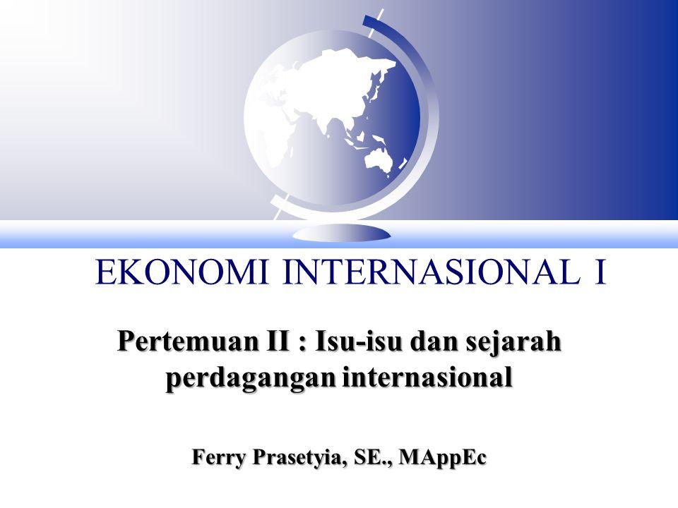 EKONOMI INTERNASIONAL I Pertemuan II : Isu-isu dan sejarah perdagangan internasional Ferry Prasetyia, SE., MAppEc