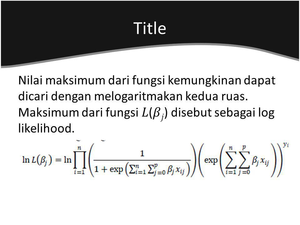 Nilai maksimum dari fungsi kemungkinan dapat dicari dengan melogaritmakan kedua ruas. Maksimum dari fungsi () disebut sebagai log likelihood.