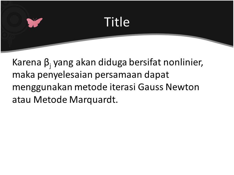 Karena β j yang akan diduga bersifat nonlinier, maka penyelesaian persamaan dapat menggunakan metode iterasi Gauss Newton atau Metode Marquardt.