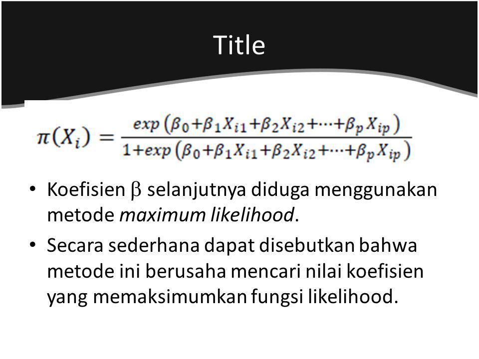 Koefisien  selanjutnya diduga menggunakan metode maximum likelihood. Secara sederhana dapat disebutkan bahwa metode ini berusaha mencari nilai koefis