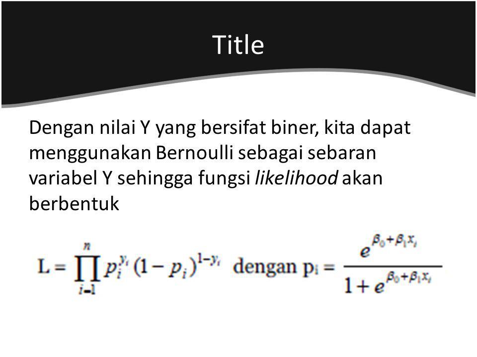 Title Dengan nilai Y yang bersifat biner, kita dapat menggunakan Bernoulli sebagai sebaran variabel Y sehingga fungsi likelihood akan berbentuk