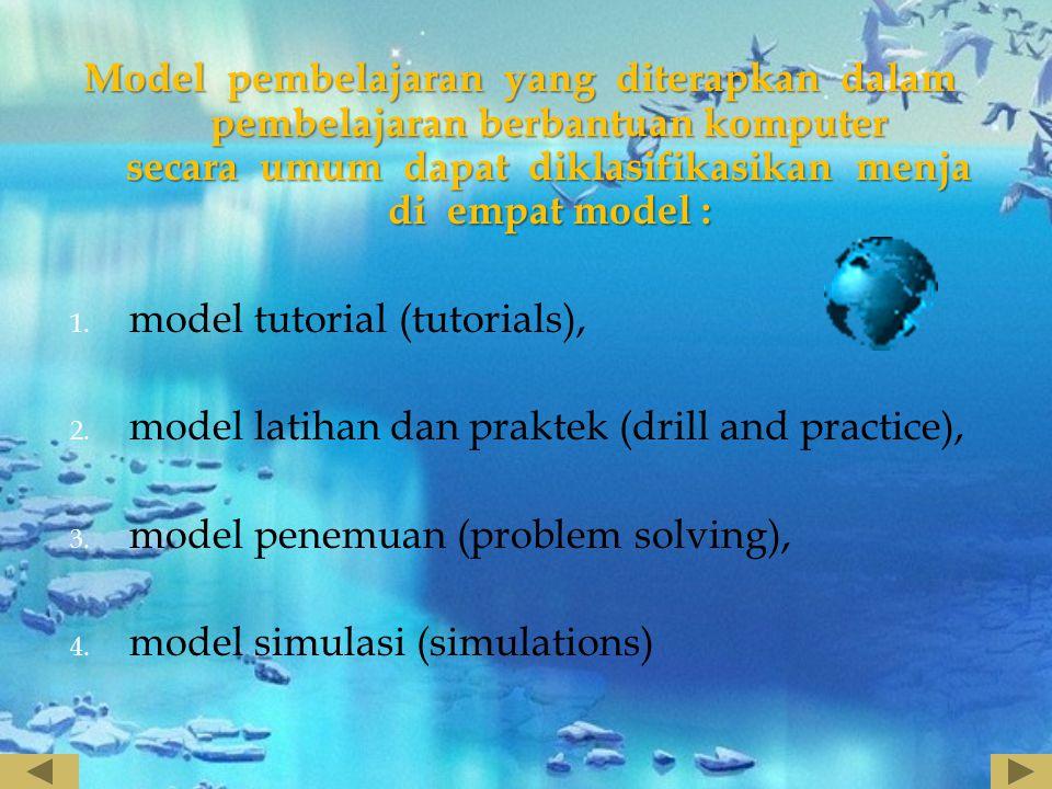 Model pembelajaran yang diterapkan dalam pembelajaran berbantuan komputer secara umum dapat diklasifikasikan menja di empat model : 1. model tutorial