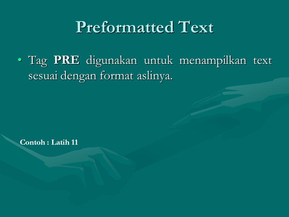 Preformatted Text Tag PRE digunakan untuk menampilkan text sesuai dengan format aslinya.Tag PRE digunakan untuk menampilkan text sesuai dengan format aslinya.