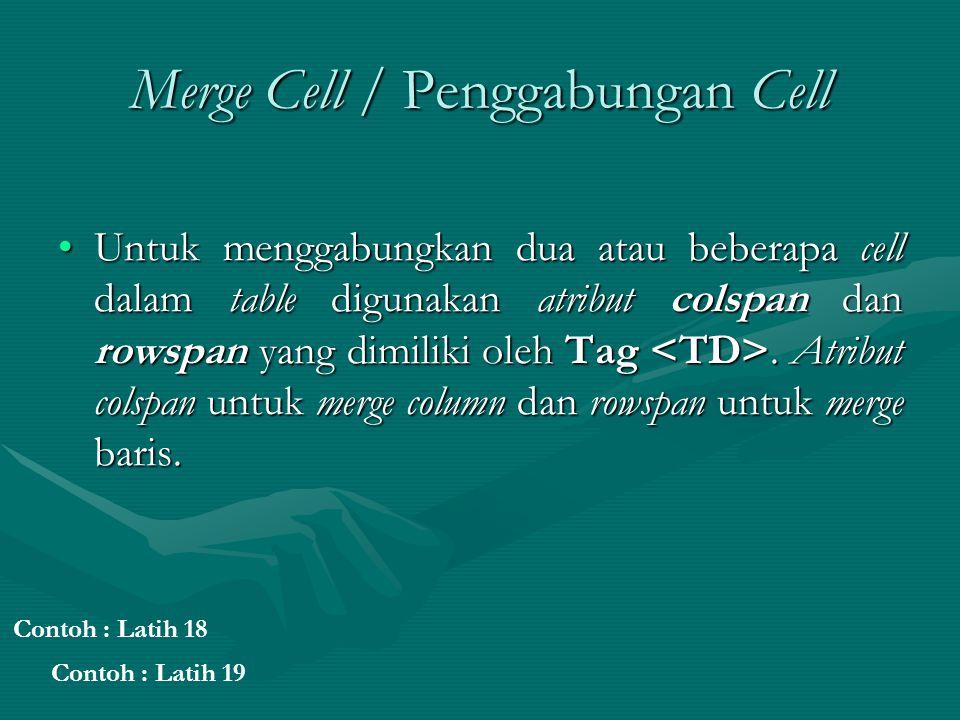 Merge Cell / Penggabungan Cell Untuk menggabungkan dua atau beberapa cell dalam table digunakan atribut colspan dan rowspan yang dimiliki oleh Tag.