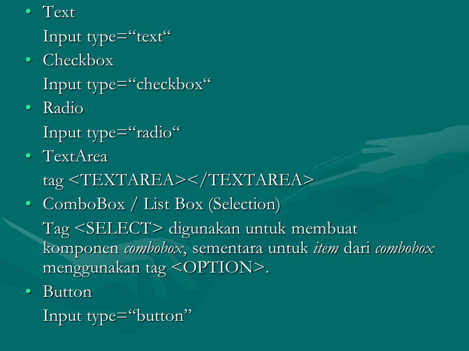 TextText Input type= text CheckboxCheckbox Input type= checkbox RadioRadio Input type= radio TextAreaTextArea tag tag ComboBox / List Box (Selection)ComboBox / List Box (Selection) Tag digunakan untuk membuat komponen combobox, sementara untuk item dari combobox menggunakan tag.