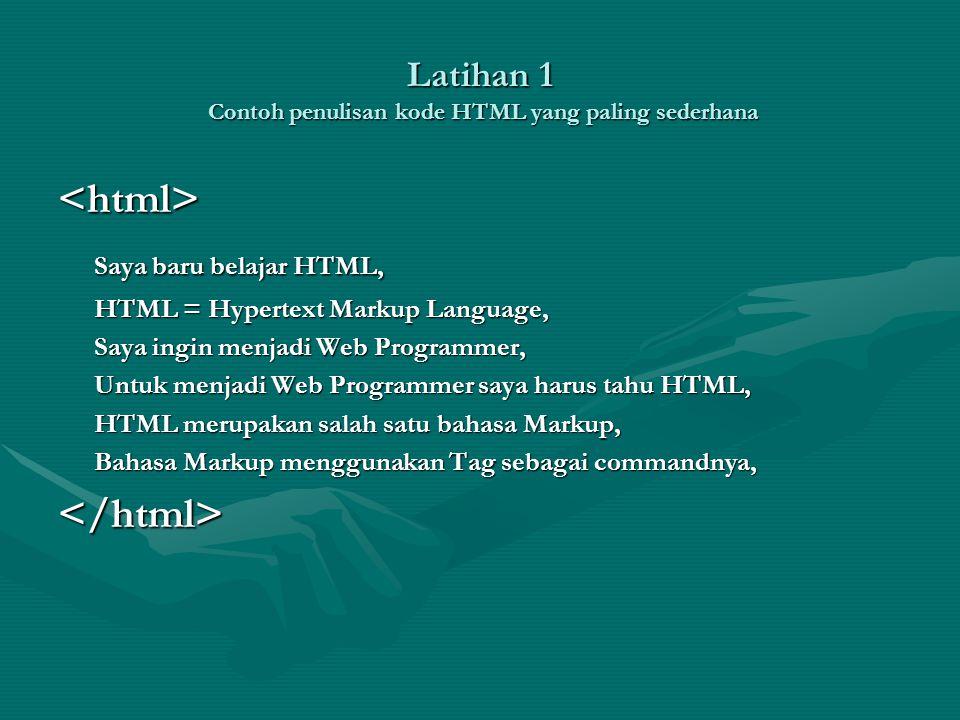 Latihan 1 Contoh penulisan kode HTML yang paling sederhana <html> Saya baru belajar HTML, HTML = Hypertext Markup Language, Saya ingin menjadi Web Programmer, Untuk menjadi Web Programmer saya harus tahu HTML, HTML merupakan salah satu bahasa Markup, Bahasa Markup menggunakan Tag sebagai commandnya, </html>