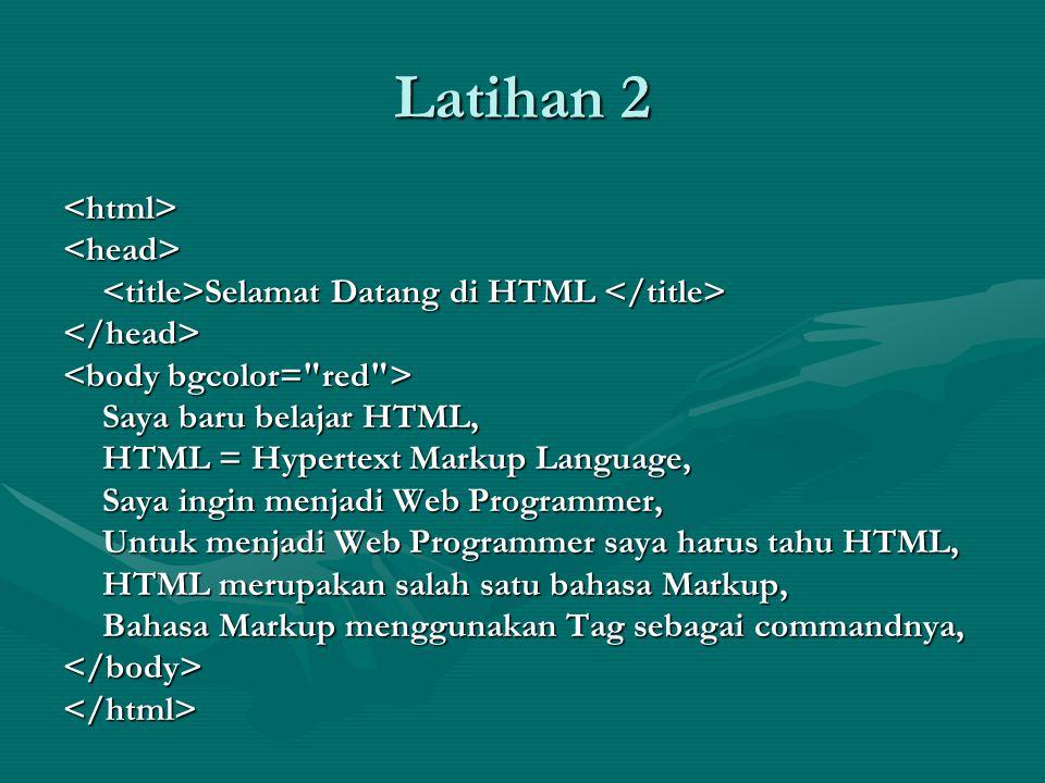 Latihan 2 <html><head> Selamat Datang di HTML Selamat Datang di HTML </head> Saya baru belajar HTML, HTML = Hypertext Markup Language, Saya ingin menjadi Web Programmer, Untuk menjadi Web Programmer saya harus tahu HTML, HTML merupakan salah satu bahasa Markup, Bahasa Markup menggunakan Tag sebagai commandnya, </body></html>