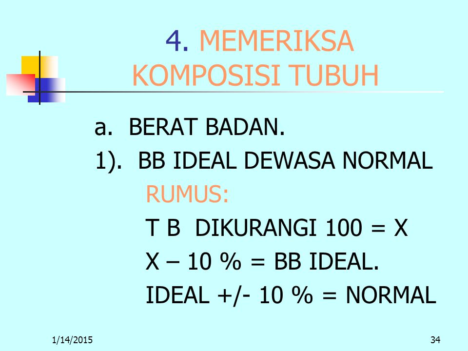 1/14/201534 4. MEMERIKSA KOMPOSISI TUBUH a. BERAT BADAN. 1). BB IDEAL DEWASA NORMAL RUMUS: T B DIKURANGI 100 = X X – 10 % = BB IDEAL. IDEAL +/- 10 % =