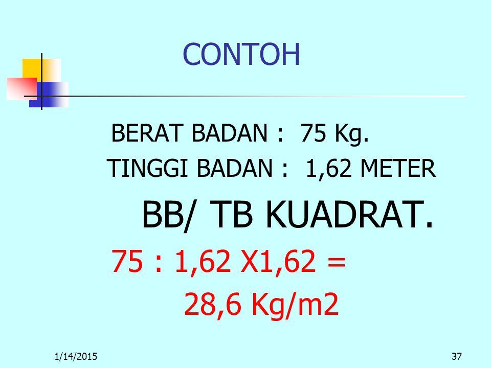 1/14/201537 CONTOH BERAT BADAN : 75 Kg. TINGGI BADAN : 1,62 METER BB/ TB KUADRAT.