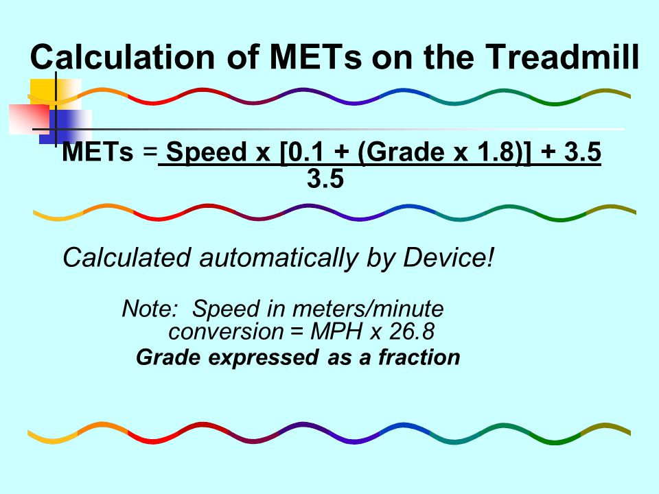 Calculation of METs on the Treadmill METs = Speed x [0.1 + (Grade x 1.8)] + 3.5 3.5 Calculated automatically by Device! Note: Speed in meters/minute c