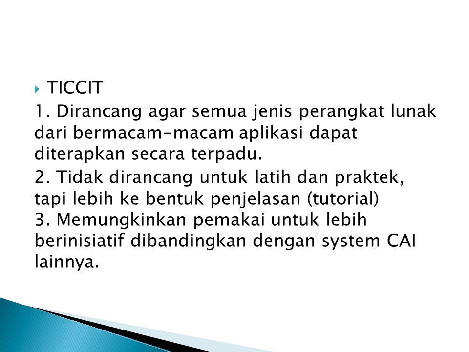  TICCIT 1. Dirancang agar semua jenis perangkat lunak dari bermacam-macam aplikasi dapat diterapkan secara terpadu. 2. Tidak dirancang untuk latih da