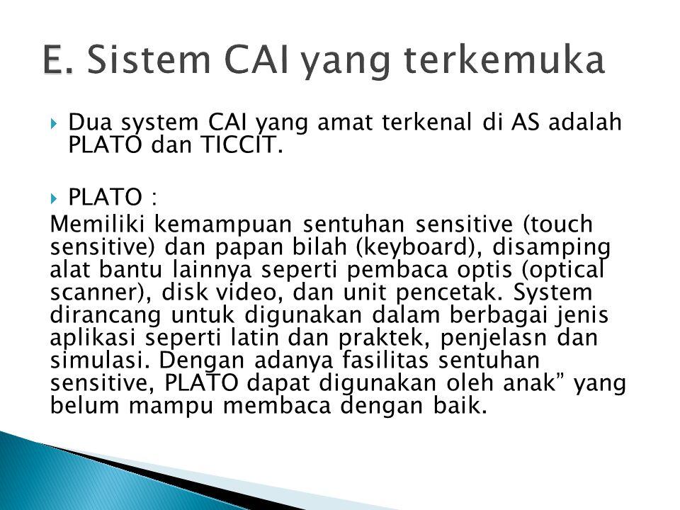  Dua system CAI yang amat terkenal di AS adalah PLATO dan TICCIT.  PLATO : Memiliki kemampuan sentuhan sensitive (touch sensitive) dan papan bilah (