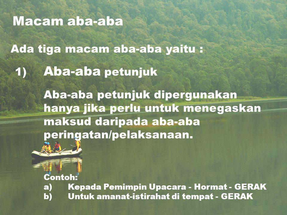 Macam aba-aba Ada tiga macam aba-aba yaitu : 1) Aba-aba petunjuk Aba-aba petunjuk dipergunakan hanya jika perlu untuk menegaskan maksud daripada aba-aba peringatan/pelaksanaan.