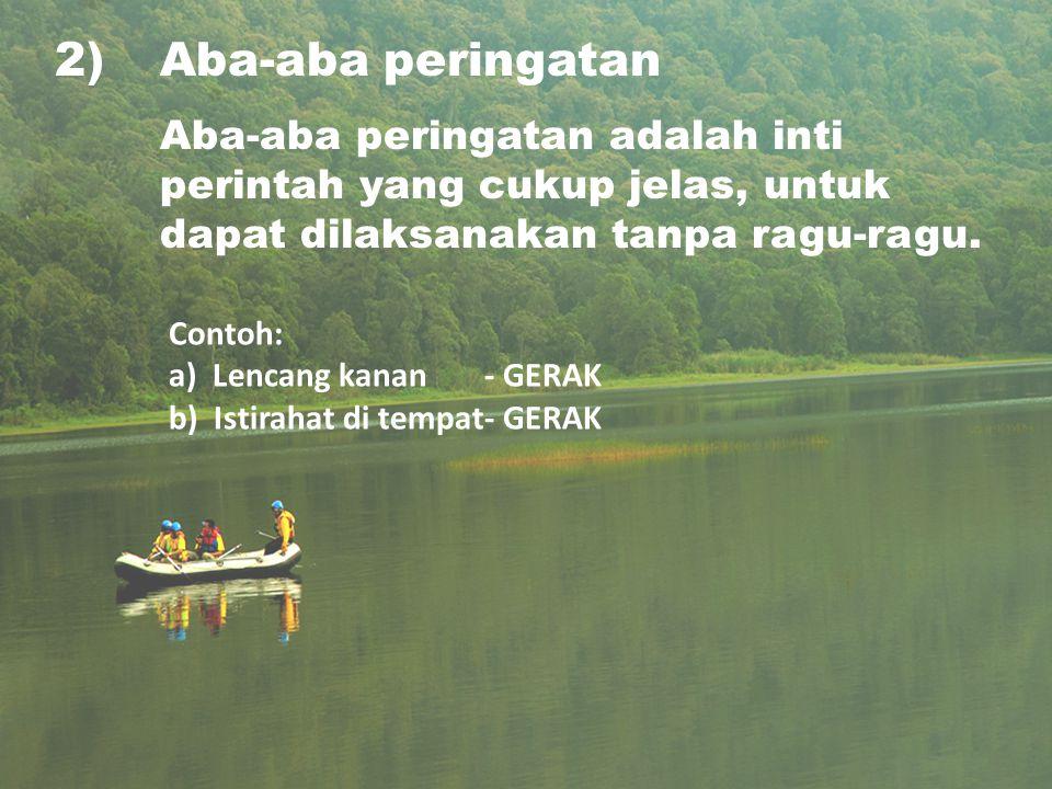 2)Aba-aba peringatan Aba-aba peringatan adalah inti perintah yang cukup jelas, untuk dapat dilaksanakan tanpa ragu-ragu. Contoh: a) Lencang kanan- GER
