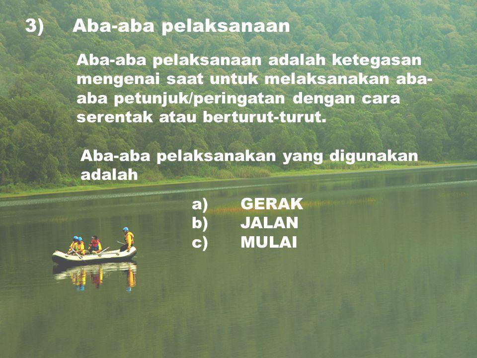 3)Aba-aba pelaksanaan a) GERAK b) JALAN c) MULAI Aba-aba pelaksanaan adalah ketegasan mengenai saat untuk melaksanakan aba- aba petunjuk/peringatan dengan cara serentak atau berturut-turut.