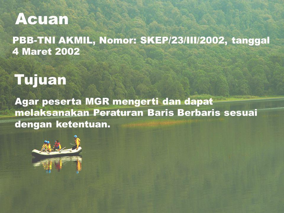 Acuan PBB-TNI AKMIL, Nomor: SKEP/23/III/2002, tanggal 4 Maret 2002 Tujuan Agar peserta MGR mengerti dan dapat melaksanakan Peraturan Baris Berbaris se