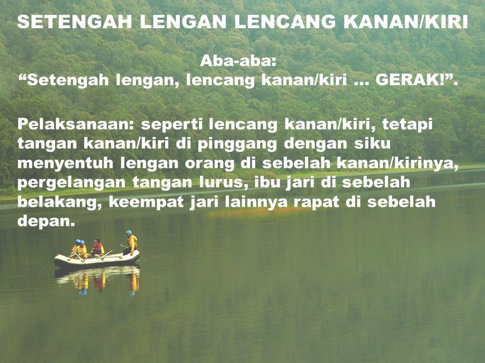 SETENGAH LENGAN LENCANG KANAN/KIRI Aba-aba: Setengah lengan, lencang kanan/kiri … GERAK! .