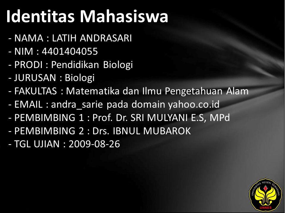 Identitas Mahasiswa - NAMA : LATIH ANDRASARI - NIM : 4401404055 - PRODI : Pendidikan Biologi - JURUSAN : Biologi - FAKULTAS : Matematika dan Ilmu Pengetahuan Alam - EMAIL : andra_sarie pada domain yahoo.co.id - PEMBIMBING 1 : Prof.