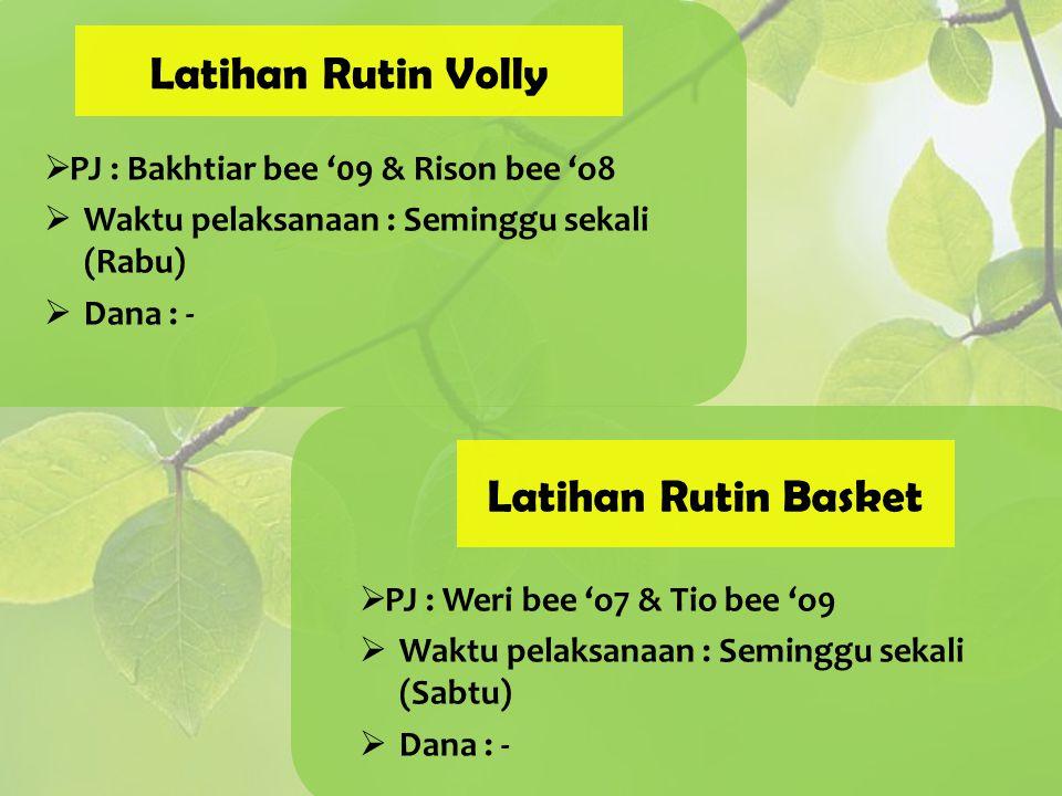 Latihan Rutin Volly  PJ : Bakhtiar bee '09 & Rison bee 'o8  Waktu pelaksanaan : Seminggu sekali (Rabu)  Dana : - Latihan Rutin Basket  PJ : Weri b
